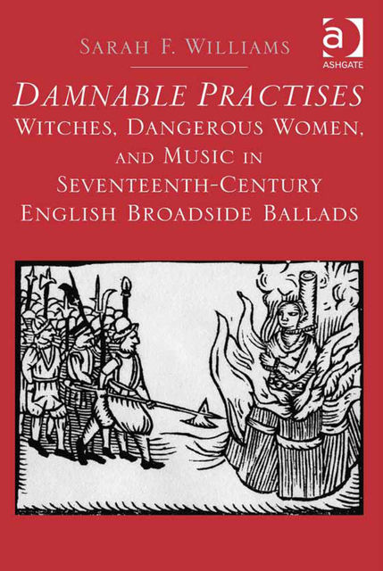 Damnable Practises: Witches, Dangerous Women, and Music in Seventeenth-Century English Broadside Ballads, Sarah Williams
