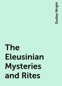 The Eleusinian Mysteries and Rites, Dudley Wright