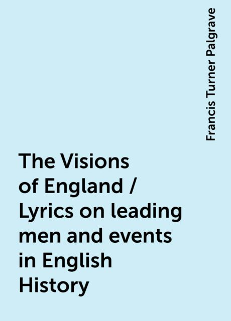 The Visions of England / Lyrics on leading men and events in English History, Francis Turner Palgrave