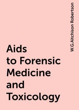 Aids to Forensic Medicine and Toxicology, W.G.Aitchison Robertson