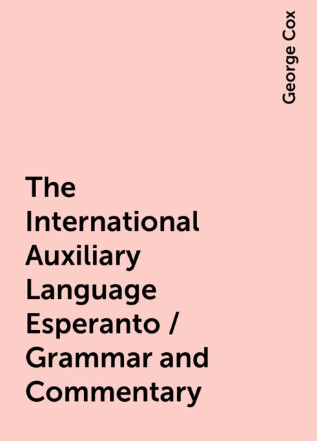 The International Auxiliary Language Esperanto / Grammar and Commentary, George Cox