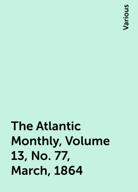 The Atlantic Monthly, Volume 13, No. 77, March, 1864, Various