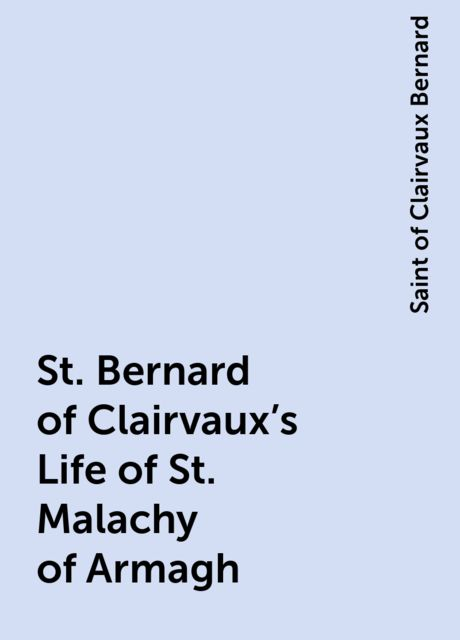 St. Bernard of Clairvaux's Life of St. Malachy of Armagh, Saint of Clairvaux Bernard