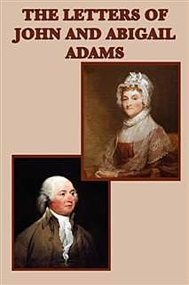 Familiar Letters of John Adams and His Wife Abigail Adams During the Revolution / with a Memoir of Mrs. Adams, Abigail Adams