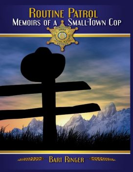 Routine Patrol: Memoirs of a Small-town Cop, Bart Ringer