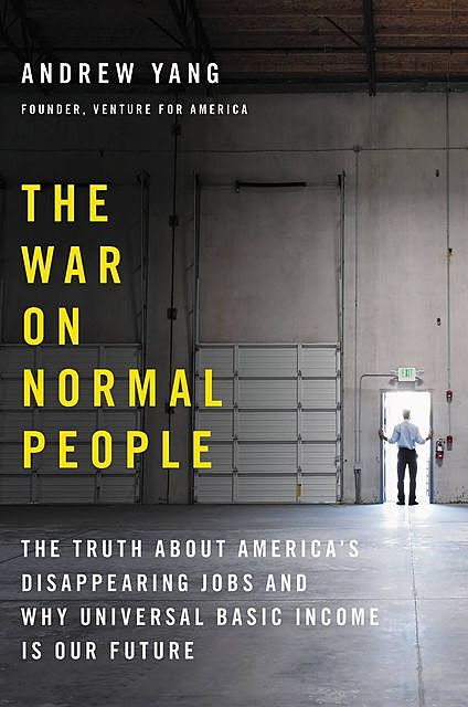 The War on Normal People: The Truth about America's Disappearing Jobs and Why Universal Basic Income Is Our Future, Andrew Yang