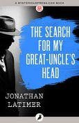 The Search for My Great-Uncle's Head, Jonathan Latimer
