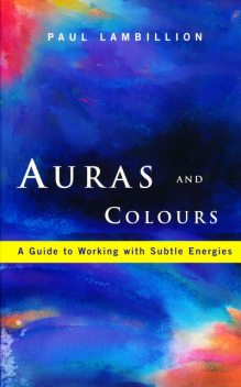 Auras and Colours – A Guide to Working with Subtle Energies, Paul Lambillion