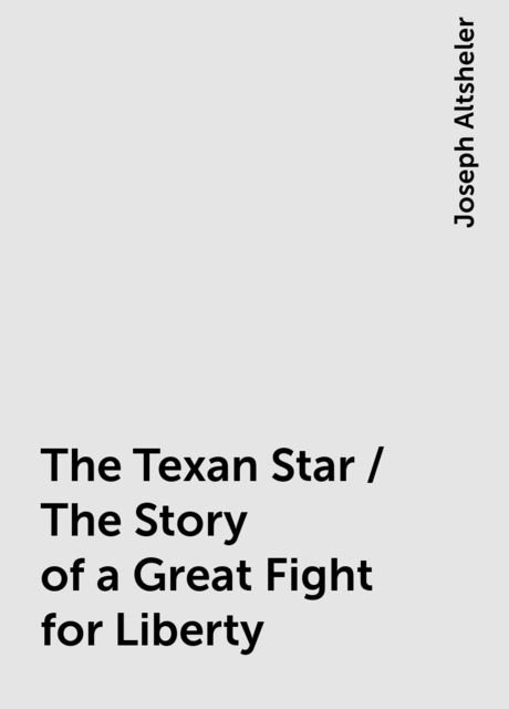 The Texan Star / The Story of a Great Fight for Liberty, Joseph Altsheler