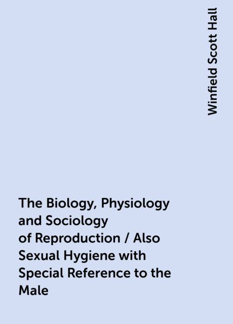 The Biology, Physiology and Sociology of Reproduction / Also Sexual Hygiene with Special Reference to the Male, Winfield Scott Hall
