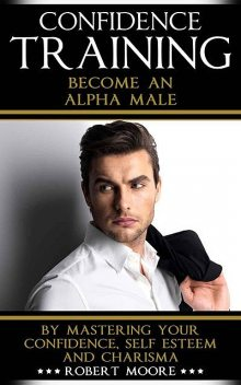 CONFIDENCE: Confidence Training – Become An Alpha Male by Mastering Your Confidence, Self Esteem & Charisma (Social anxiety, Confidence building, Confident, … for men, Attract women, Confidence men), Robert Moore