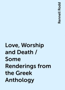 Love, Worship and Death / Some Renderings from the Greek Anthology, Rennell Rodd