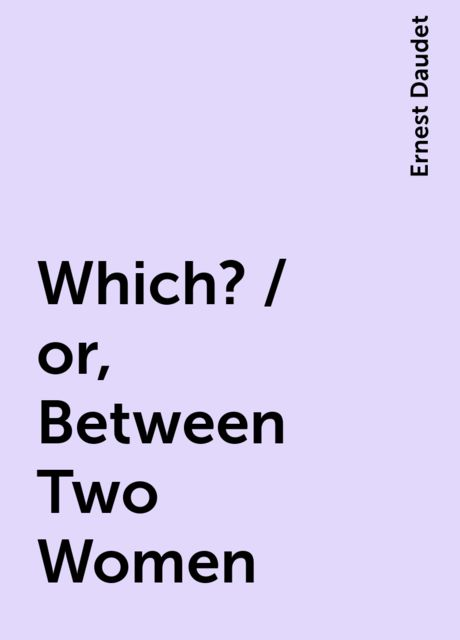 Which? / or, Between Two Women, Ernest Daudet