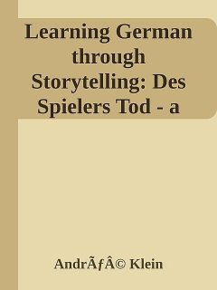 Learning German through Storytelling: Des Spielers Tod – a detective story for German language learners (includes exercises) for intermediate and advanced, André Klein