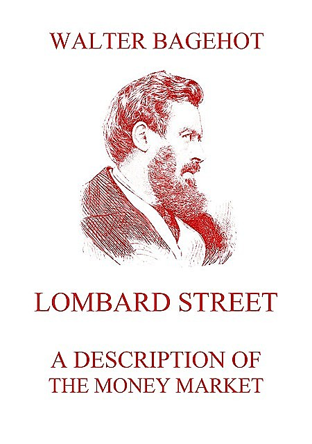 Lombard Street : a description of the money market, Walter Bagehot