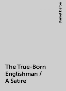 The True-Born Englishman / A Satire, Daniel Defoe