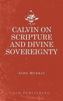 Calvin on Scripture and Divine Sovereignty, John Murray