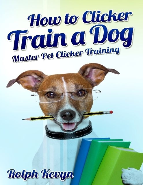 How to Clicker Train a Dog: Master Pet Clicker Training, Rolph Kevyn