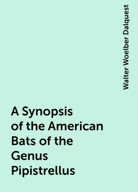 A Synopsis of the American Bats of the Genus Pipistrellus, Walter Woelber Dalquest