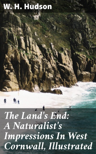 The Land's End: A Naturalist's Impressions In West Cornwall, Illustrated, W.H.Hudson