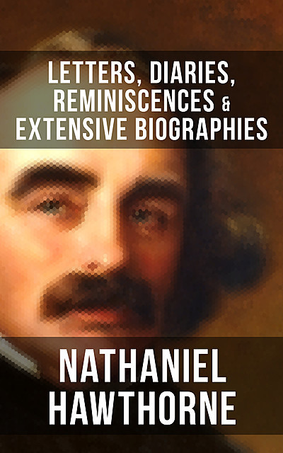 Nathaniel Hawthorne: Letters, Diaries, Reminiscences & Extensive Biographies, Herman Melville, Nathaniel Hawthorne, Julian Hawthorne, F.P. Stearns, G.P. Lathrop