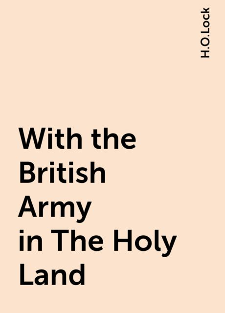 With the British Army in The Holy Land, H.O.Lock