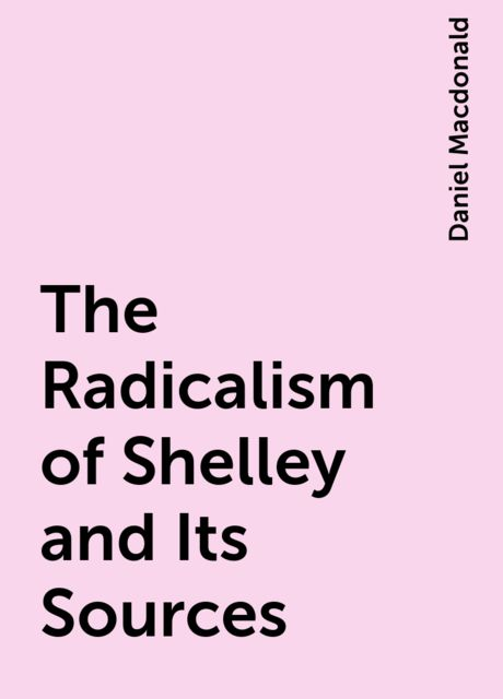 The Radicalism of Shelley and Its Sources, Daniel Macdonald