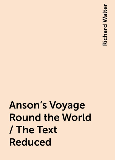 Anson's Voyage Round the World / The Text Reduced, Richard Walter
