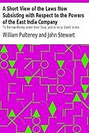 A Short View of the Laws Now Subsisting with Respect to the Powers of the East India Company To Borrow Money under their Seal, and to Incur Debts in the Course of their Trade, by the Purchase of Goods on Credit, and by Freighting Ships or other Mercantile, John Stewart, William Pulteney