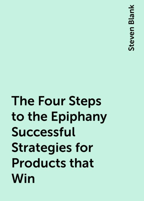 The Four Steps to the Epiphany Successful Strategies for Products that Win, Steven Blank