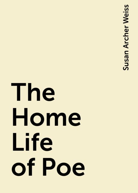 The Home Life of Poe, Susan Archer Weiss