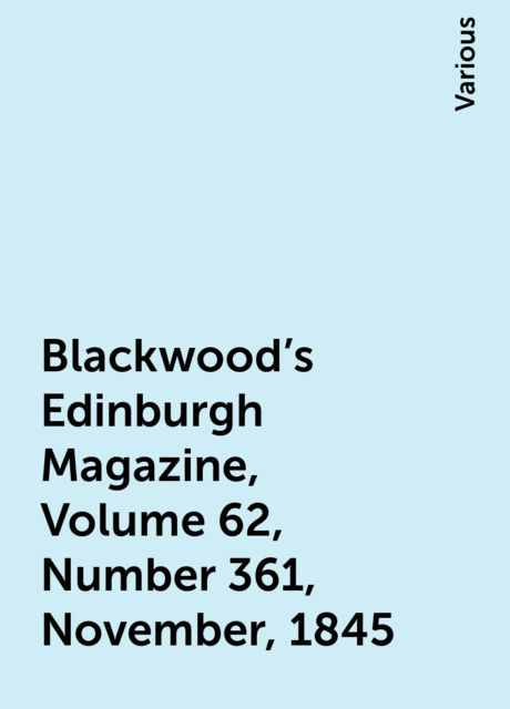 Blackwood's Edinburgh Magazine, Volume 62, Number 361, November, 1845, Various