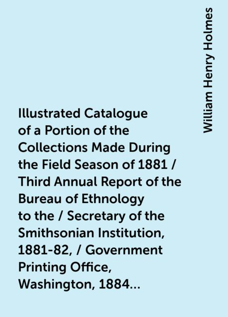 Illustrated Catalogue of a Portion of the Collections Made During the Field Season of 1881 / Third Annual Report of the Bureau of Ethnology to the / Secretary of the Smithsonian Institution, 1881-82, / Government Printing Office, Washington, 1884, pages 4, William Henry Holmes