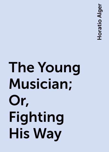The Young Musician ; Or, Fighting His Way, Horatio Alger