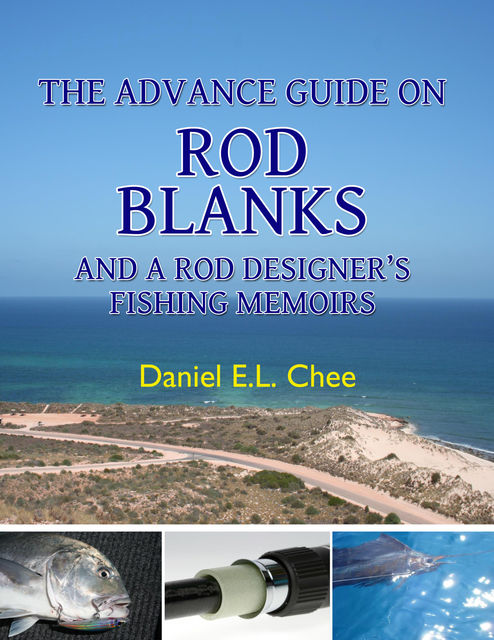 The Advance Guide On Rod Blanks and a Rod Designer's Fishing Memoirs, Daniel Chee