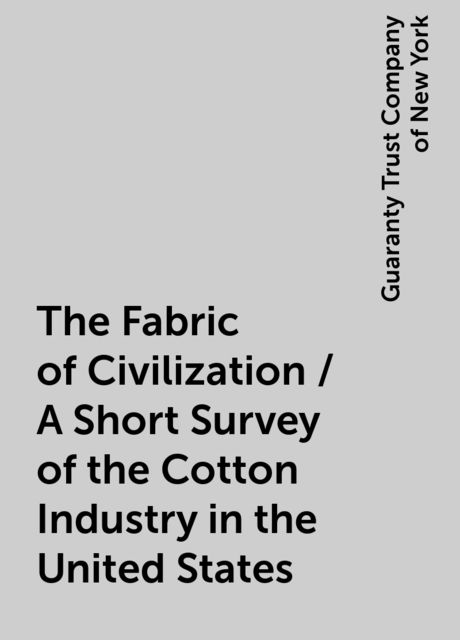 The Fabric of Civilization / A Short Survey of the Cotton Industry in the United States, Guaranty Trust Company of New York