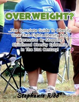 Overweight? – The Complete Guide to Obesity Cure That Fights Obesity and Depression By Stopping Childhood Obesity Epidemic In the 21st Century, Stephanie Ridd