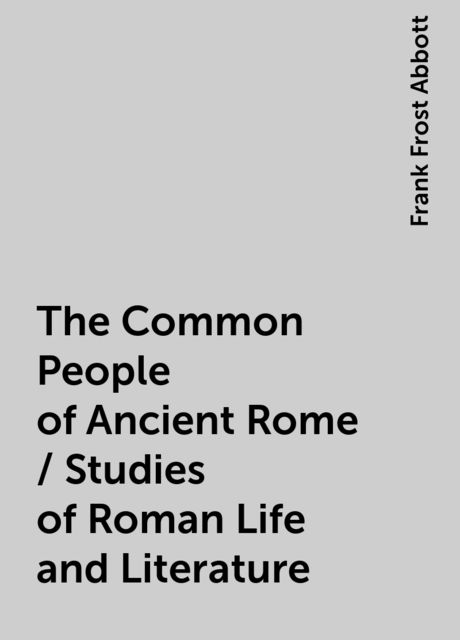 The Common People of Ancient Rome / Studies of Roman Life and Literature, Frank Frost Abbott
