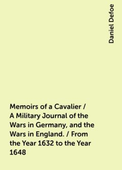 Memoirs of a Cavalier / A Military Journal of the Wars in Germany, and the Wars in England. / From the Year 1632 to the Year 1648, Daniel Defoe