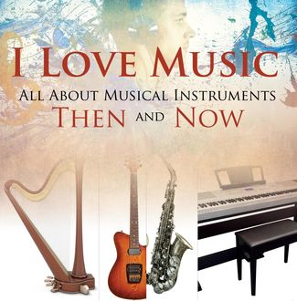 I Love Music: All About Musical Instruments Then and Now, Baby Professor