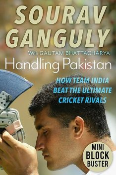 Handling Pakistan: How Team India Beat the Ultimate Cricket Rivals, Sourav Ganguly