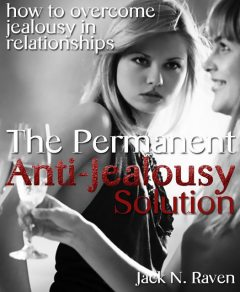 The Permanent Anti-Jealousy Solution – How To Overcome Jealousy In Relationships, Jack N. Raven