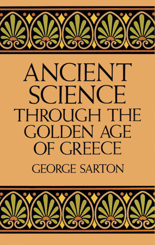 Ancient Science Through the Golden Age of Greece, George Sarton