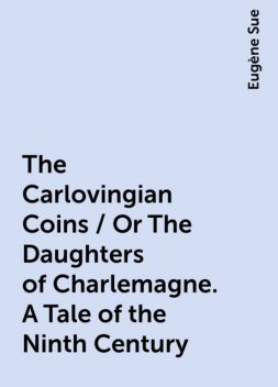 The Carlovingian Coins / Or The Daughters of Charlemagne. A Tale of the Ninth Century, Eugène Sue