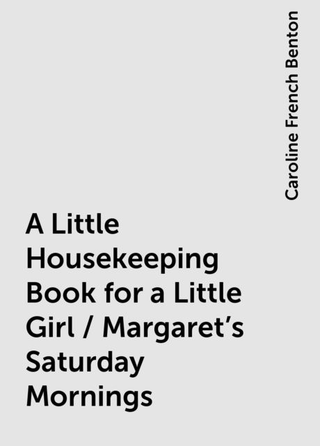 A Little Housekeeping Book for a Little Girl / Margaret's Saturday Mornings, Caroline French Benton