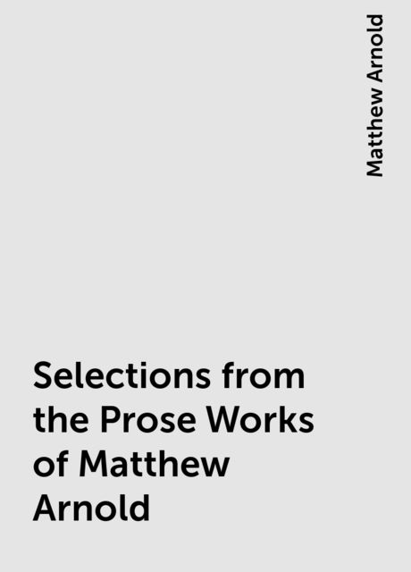 Selections from the Prose Works of Matthew Arnold, Matthew Arnold