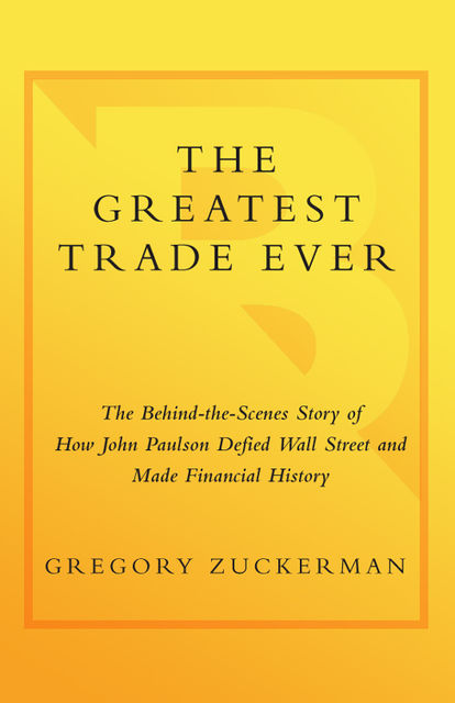 The Greatest Trade Ever: The Behind-the-Scenes Story of How John Paulson Defied Wall Street and Made Financial History, Gregory Zuckerman