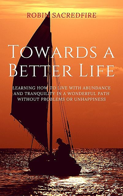 Towards a Better Life: Learning How to Live with Abundance and Tranquility in a Wonderful Path without Problems or Unhappiness, Robin Sacredfire