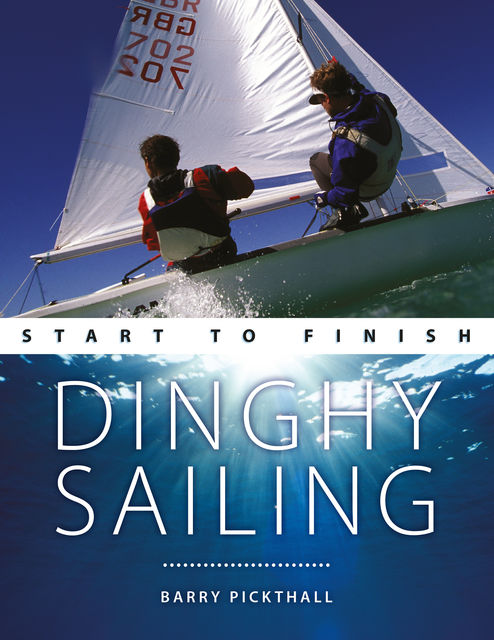 Dinghy Sailing: Start To Finish, Barry Pickthall
