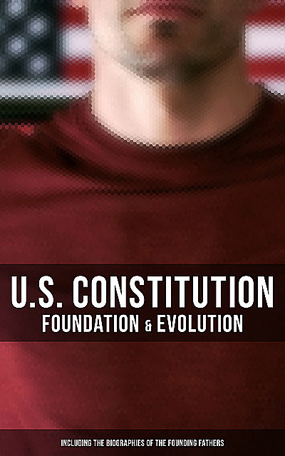 U.S. Constitution: Foundation & Evolution (Including the Biographies of the Founding Fathers), James Madison, Helen Campbell, U.S. Congress, Center for Legislative Archives